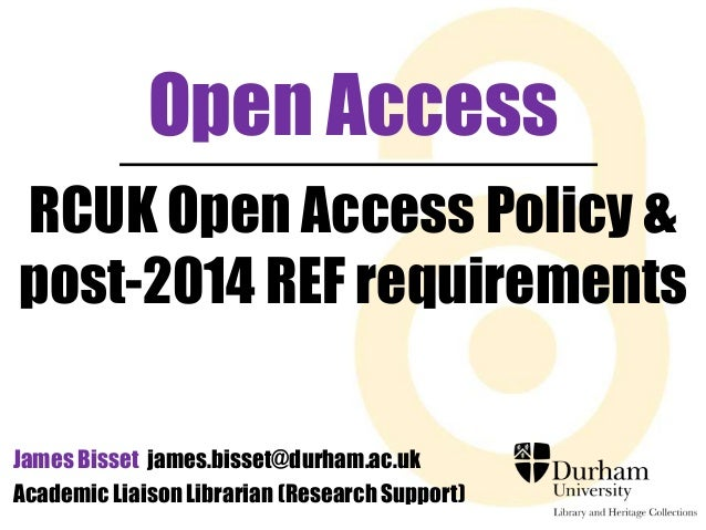 Open Access RCUK Open Access Policy & post-2014 REF requirements James Bisset james.bisset@durham.ac.uk Academic Liaison L...