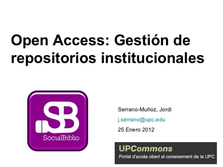 Open Access: Gestión de repositorios institucionales Serrano-Muñoz, Jordi [email_address] 25 Enero 2012