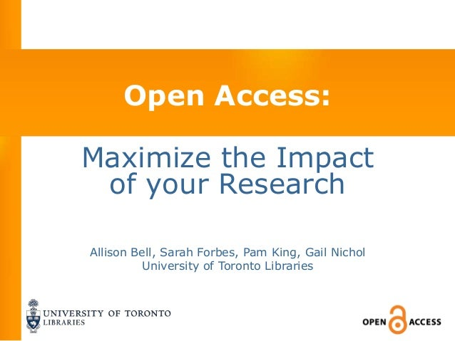 Open Access:Maximize the Impact of your ResearchAllison Bell, Sarah Forbes, Pam King, Gail Nichol         University of To...