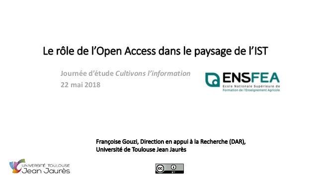 Le rôle de l'Open Access dans le paysage de l'IST Journée d'étude Cultivons l'information 22 mai 2018 Françoise Gouzi, Dir...