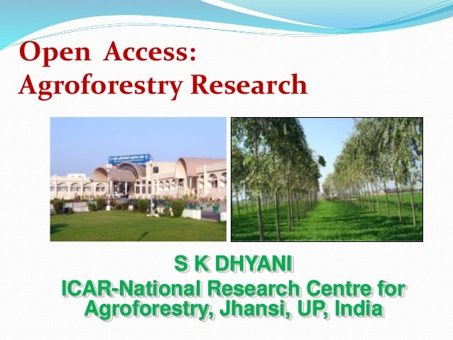 Open Access:  Agroforestry Research  S K DHYANI  ICAR-National Research Centre for  Agroforestry, Jhansi, UP, India