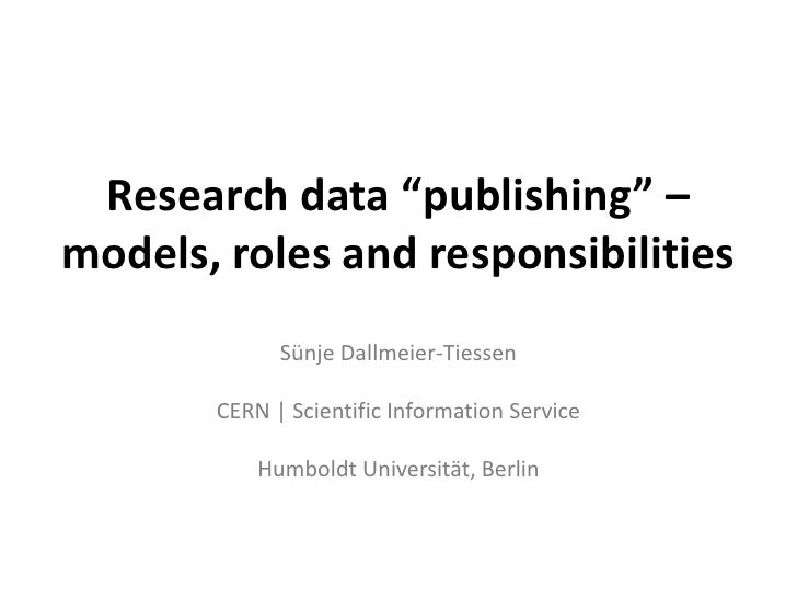 "Research data ""publishing"" –models, roles and responsibilities             Sünje Dallmeier-Tiessen       CERN 