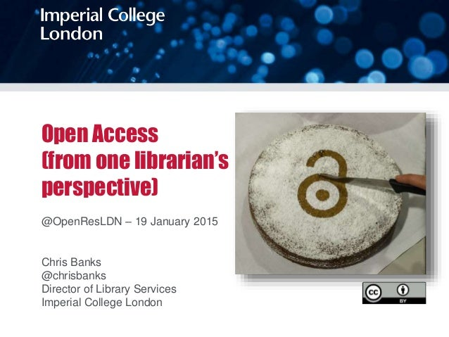 Open Access (from one librarian's perspective) @OpenResLDN – 19 January 2015 Chris Banks @chrisbanks Director of Library S...