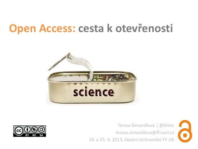 Open Access: cesta k otevřenosti Tereza Simandlová   @kliste tereza.simandlova@ff.cuni.cz 24. a 25. 9. 2013, školení kniho...