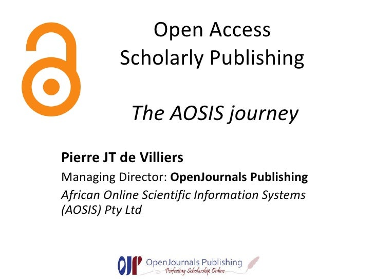 Open Access  Scholarly Publishing  The AOSIS journey Pierre JT de Villiers Managing Director:  OpenJournals Publishing Afr...