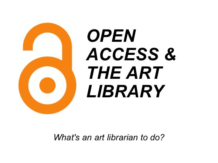 OPEN ACCESS& THE ART LIBRARY   What's an art librarian to do?