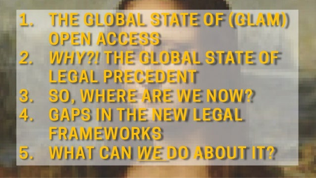 1. THE GLOBAL STATE OF (GLAM) OPEN ACCESS 2. WHY?! THE GLOBAL STATE OF LEGAL PRECEDENT 3. SO, WHERE ARE WE NOW? 4. GAPS IN...