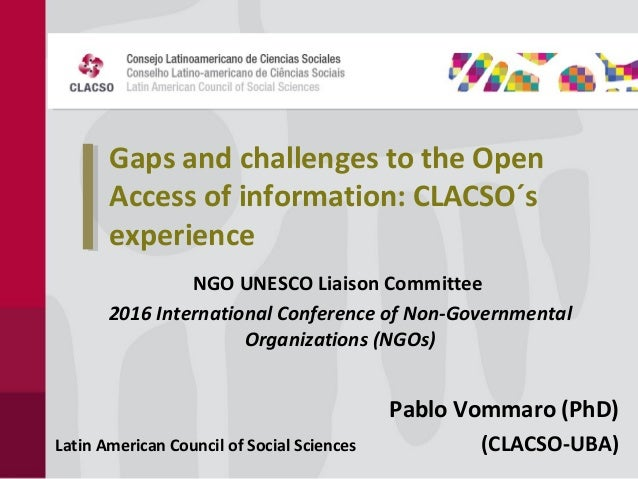 Gaps and challenges to the Open Access of information: CLACSO´s experience NGO UNESCO Liaison Committee 2016 International...