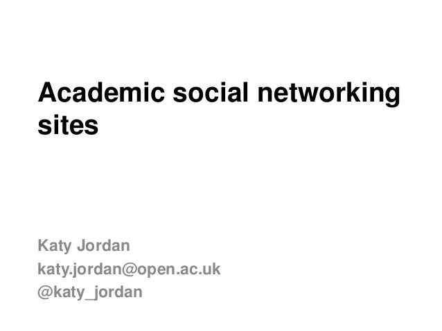 Academic social networking sites Katy Jordan katy.jordan@open.ac.uk @katy_jordan