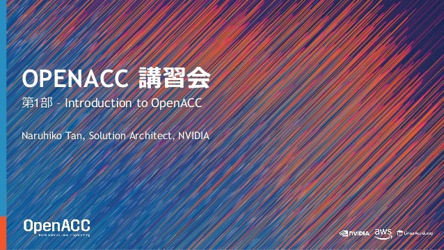 第1部 – Introduction to OpenACC Naruhiko Tan, Solution Architect, NVIDIA OPENACC 講習会