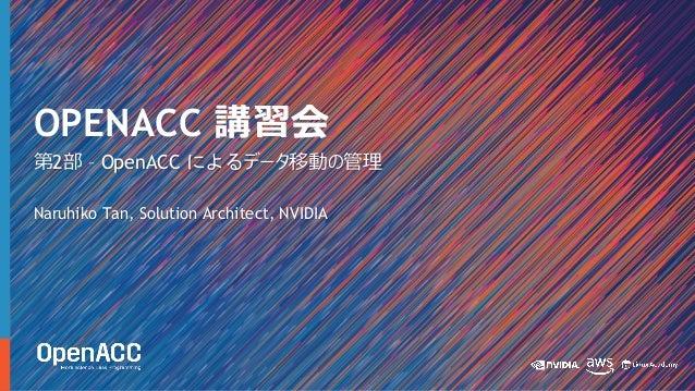 第2部 – OpenACC によるデータ移動の管理 Naruhiko Tan, Solution Architect, NVIDIA OPENACC 講習会