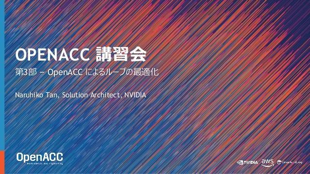 第3部 – OpenACC によるループの最適化 Naruhiko Tan, Solution Architect, NVIDIA OPENACC 講習会