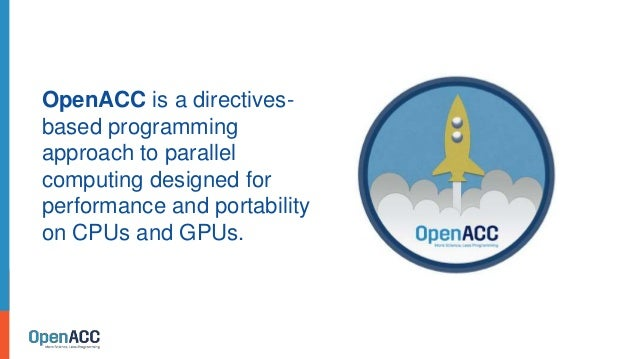OpenACC is a directives- based programming approach to parallel computing designed for performance and portability on CPUs...