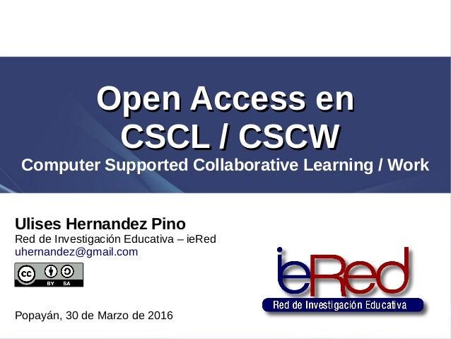 Ulises Hernandez Pino Red de Investigación Educativa – ieRed uhernandez@gmail.com Popayán, 30 de Marzo de 2016 Open Access...