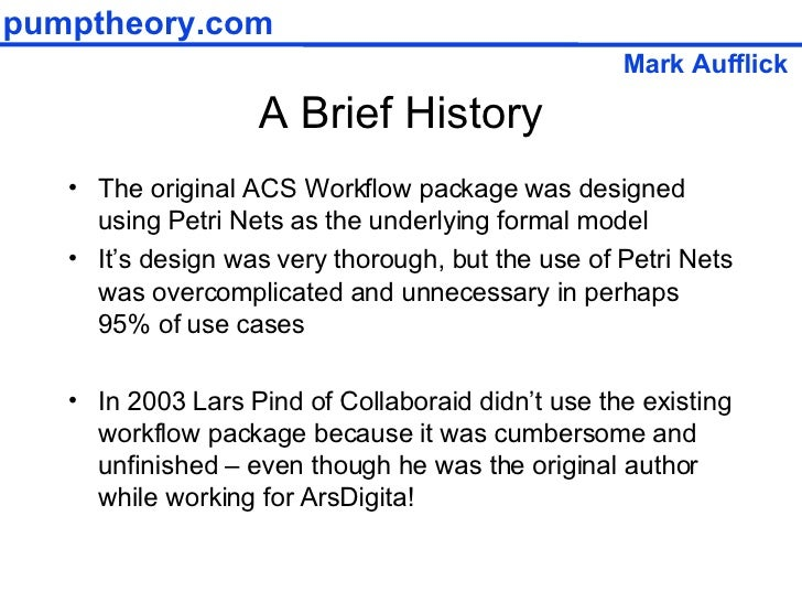 A Brief History <ul><li>The original ACS Workflow package was designed using Petri Nets as the underlying formal model </l...