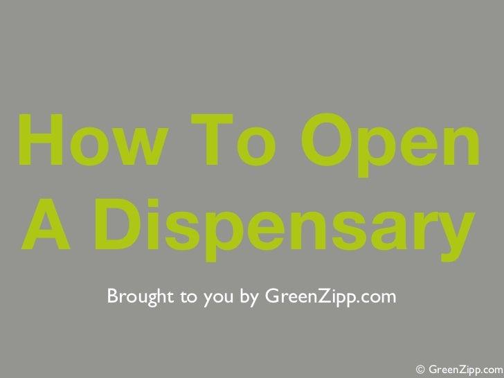 How To OpenA Dispensary  Brought to you by GreenZipp.com                                    © GreenZipp.com