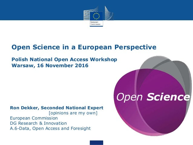 Open Science Ron Dekker, Seconded National Expert [opinions are my own] European Commission DG Research & Innovation A.6-D...
