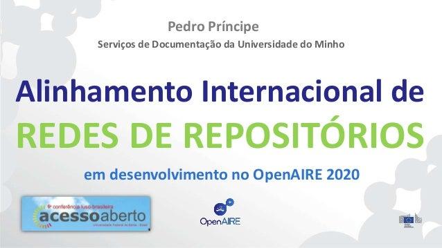 Alinhamento Internacional de REDES DE REPOSITÓRIOS em desenvolvimento no OpenAIRE 2020 Pedro Príncipe Serviços de Document...