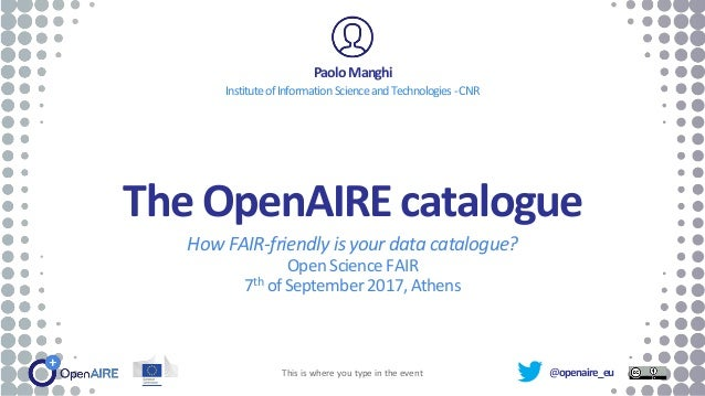 @openaire_eu The OpenAIRE catalogue How FAIR-friendly isyour data catalogue? OpenScienceFAIR 7th ofSeptember 2017,Athens P...