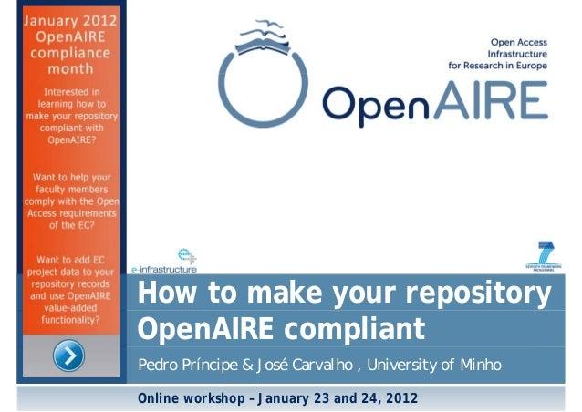 Pedro Príncipe & José Carvalho , University of Minho How to make your repository OpenAIRE compliant Online workshop – Janu...