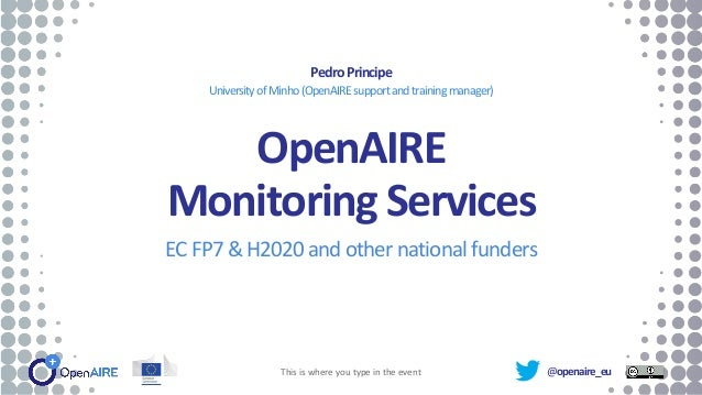 @openaire_eu OpenAIRE Monitoring Services EC FP7 & H2020 and other national funders PedroPrincipe UniversityofMinho(OpenAI...