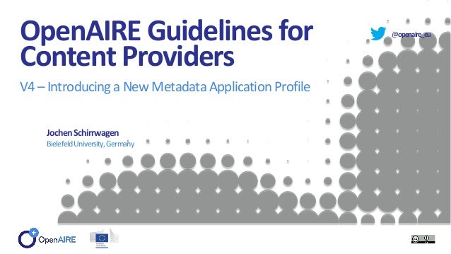 @openaire_eu OpenAIRE Guidelines for Content Providers V4 – Introducinga NewMetadataApplicationProfile JochenSchirrwagen B...