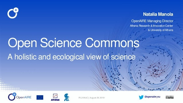 @openaire_euIFLA WLIC | August 28, 2019 Open Science Commons A holistic and ecological view of science Natalia Manola Open...
