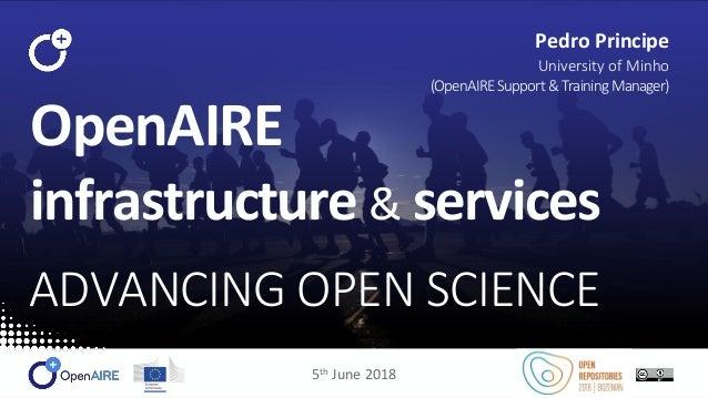 OpenAIRE infrastructure & services ADVANCING OPEN SCIENCE Pedro Principe University of Minho (OpenAIRESupport&TrainingMana...