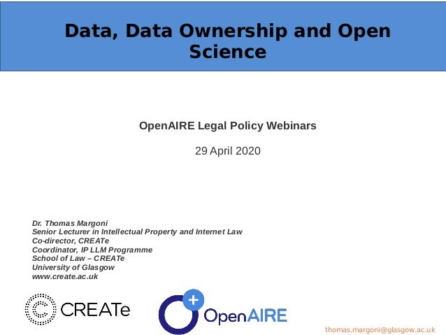 Data, Data Ownership and Open Science OpenAIRE Legal Policy Webinars 29 April 2020 Dr. Thomas Margoni Senior Lecturer in I...