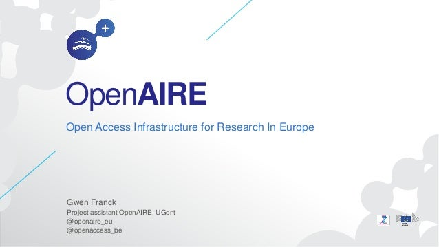 OpenAIREOpen Access Infrastructure for Research In EuropeGwen FranckProject assistant OpenAIRE, UGent@openaire_eu@openacce...