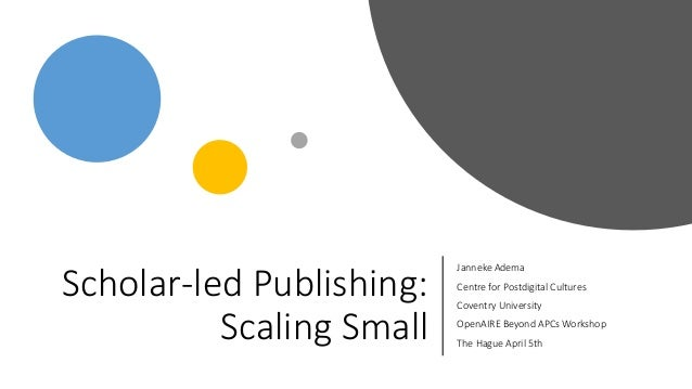 Scholar-led Publishing: Scaling Small Janneke Adema Centre for Postdigital Cultures Coventry University OpenAIRE Beyond AP...