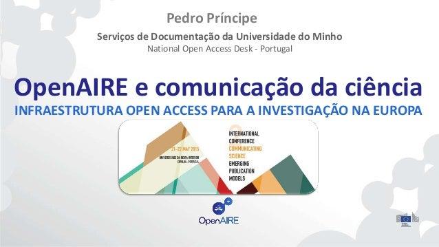 OpenAIRE e comunicação da ciência INFRAESTRUTURA OPEN ACCESS PARA A INVESTIGAÇÃO NA EUROPA Pedro Príncipe Serviços de Docu...