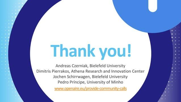 Thank you! www.openaire.eu/provide-community-calls Andreas Czerniak, Bielefeld University Dimitris Pierrakos, Athena Resea...