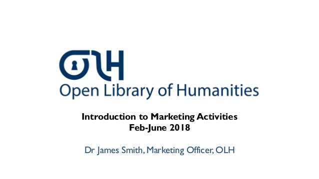 Introduction to Marketing Activities Feb-June 2018 Dr James Smith, Marketing Officer, OLH
