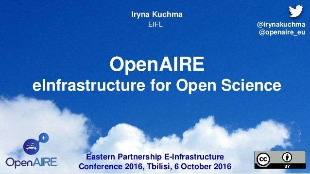 OpenAIRE eInfrastructure for Open Science Iryna Kuchma EIFL Eastern Partnership E-Infrastructure Conference 2016, Tbilisi,...