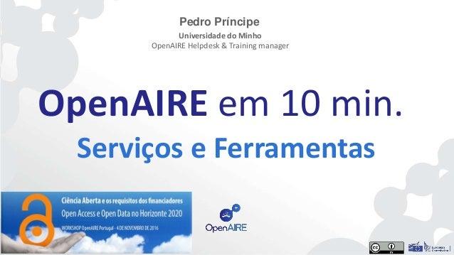 OpenAIRE em 10 min. Serviços e Ferramentas Pedro Príncipe Universidade do Minho OpenAIRE Helpdesk & Training manager