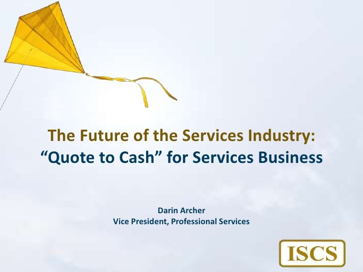 """The Future of the Services Industry:""""Quote to Cash"""" for Services Business<br />Darin Archer<br />Vice President, Professio..."""