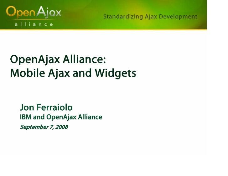 OpenAjax Alliance: Mobile Ajax and Widgets   Jon Ferraiolo  IBM and OpenAjax Alliance  September 7, 2008