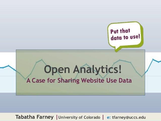 Open Analytics!    A Case for Sharing Website Use DataTabatha Farney  University of Colorado     e: tfarney@uccs.edu