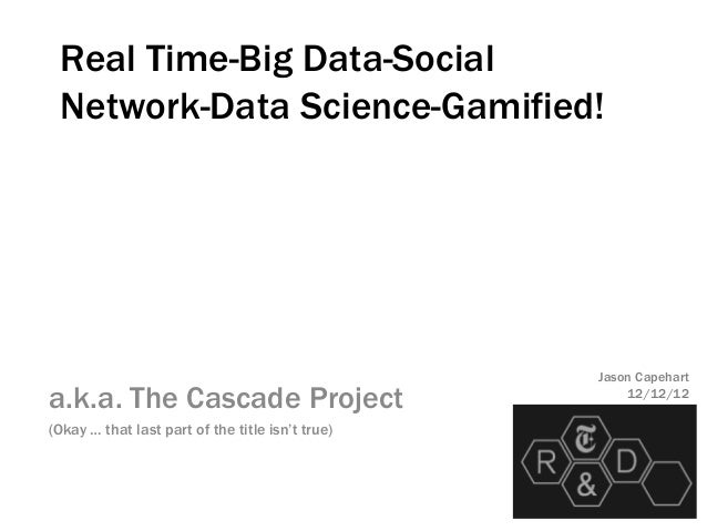 Real Time-Big Data-Social Network-Data Science-Gamified!                                                  Jason Capeharta....