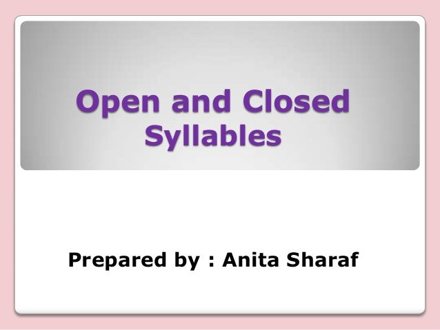 Open and Closed Syllables  Prepared by : Anita Sharaf