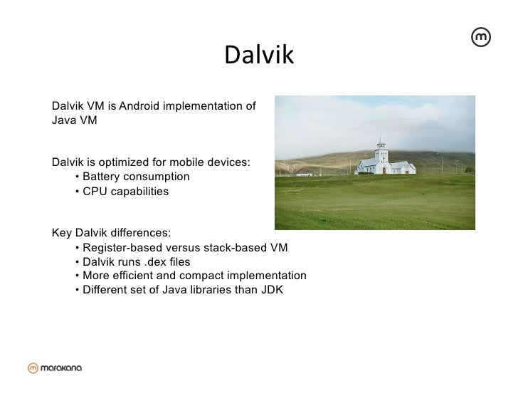 Dalvik Dalvik VM is Android implementation ofJava VMDalvik is optimized for mobile devices:    • Battery consumption   ...
