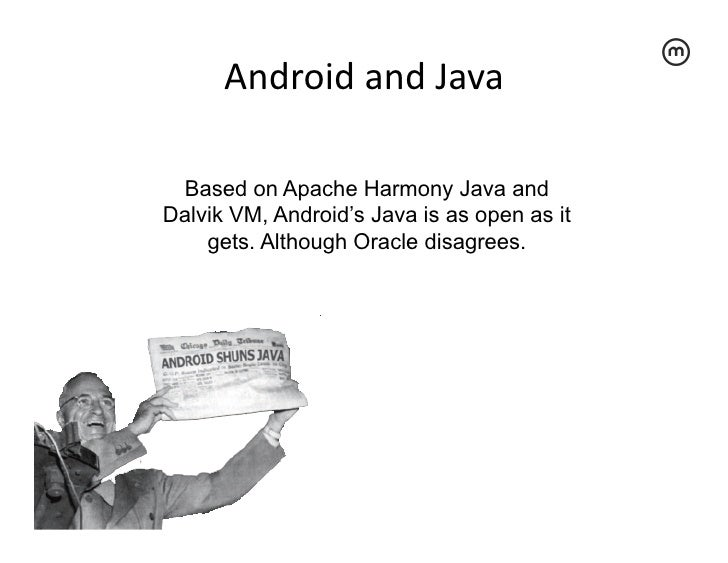 Android and Java  Based on Apache Harmony Java andDalvik VM, Android's Java is as open as it    gets. Although Oracl...