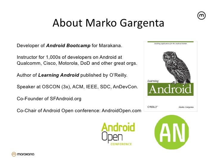 About Marko Gargenta Developer of Android Bootcamp for Marakana.Instructor for 1,000s of developers on Android atQua...