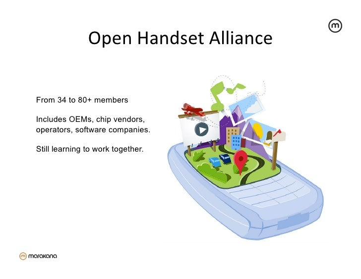 Open Handset Alliance From 34 to 80+ membersIncludes OEMs, chip vendors,operators, software companies.Still learning...