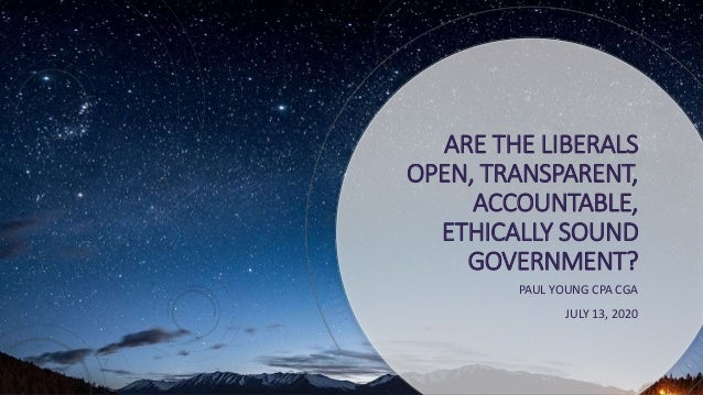 ARE THE LIBERALS OPEN, TRANSPARENT, ACCOUNTABLE, ETHICALLY SOUND GOVERNMENT? PAUL YOUNG CPA CGA JULY 13, 2020