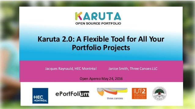 Karuta 2.0: A Flexible Tool for All Your Portfolio Projects Jacques Raynauld, HEC Montréal Janice Smith, Three Canoes LLC ...
