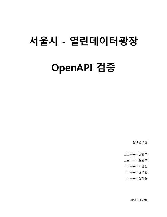 페이지 1 / 91 서울시 - 열린데이터광장 OpenAPI 검증 참여연구원 코드나무 : 강현숙 코드나무 : 오원석 코드나무 : 이명진 코드나무 : 권오현 코드나무 : 장지윤