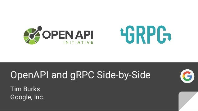 OpenAPI and gRPC Side-by-Side Tim Burks Google, Inc.