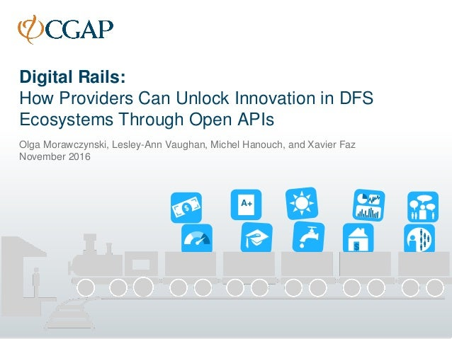 Digital Rails: How Providers Can Unlock Innovation in DFS Ecosystems Through Open APIs Olga Morawczynski, Lesley-Ann Vaugh...